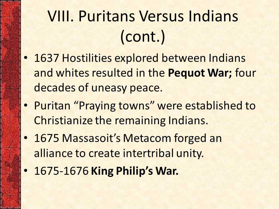VIII. Puritans Versus Indians (cont.) 1637 Hostilities explored between Indians and whites resulted in the Pequot War; four decades of uneasy peace. P