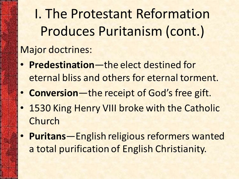 I. The Protestant Reformation Produces Puritanism (cont.) Major doctrines: Predestination—the elect destined for eternal bliss and others for eternal