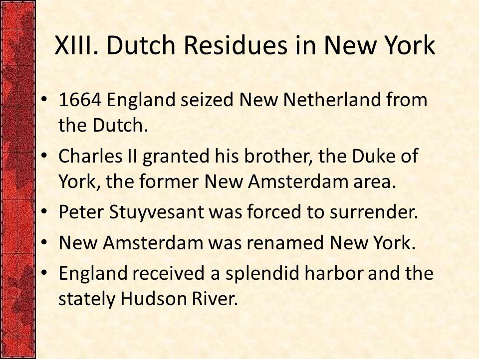XIII. Dutch Residues in New York 1664 England seized New Netherland from the Dutch. Charles II granted his brother, the Duke of York, the former New A