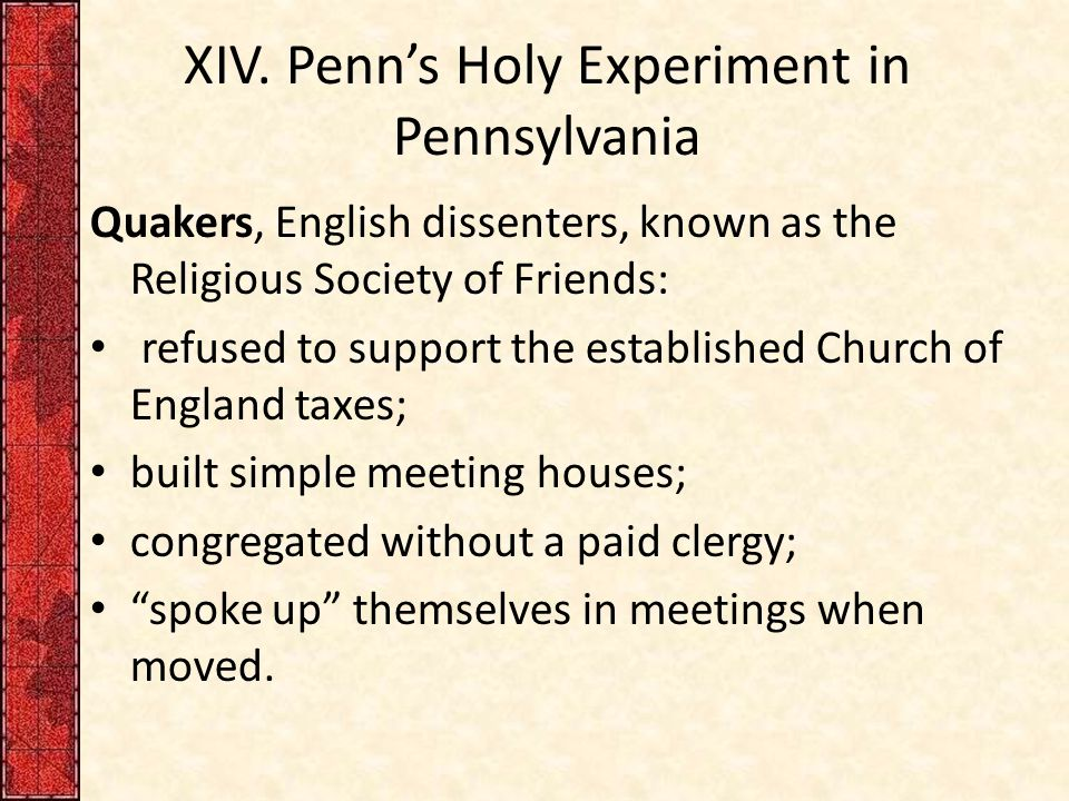 XIV. Penn's Holy Experiment in Pennsylvania Quakers, English dissenters, known as the Religious Society of Friends: refused to support the established