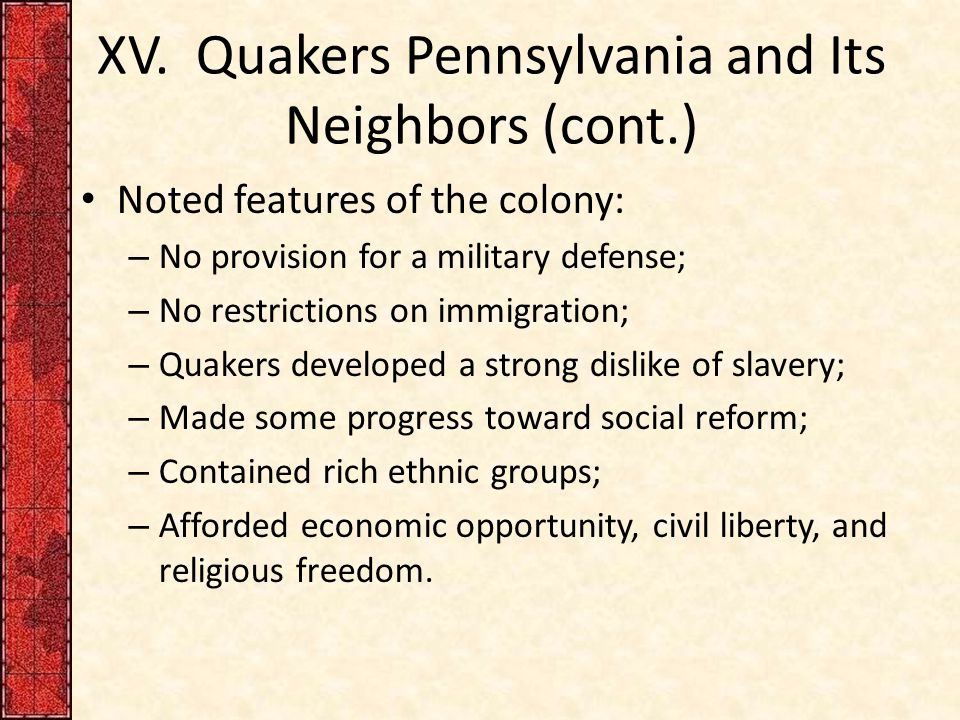 XV. Quakers Pennsylvania and Its Neighbors (cont.) Noted features of the colony: – No provision for a military defense; – No restrictions on immigrati