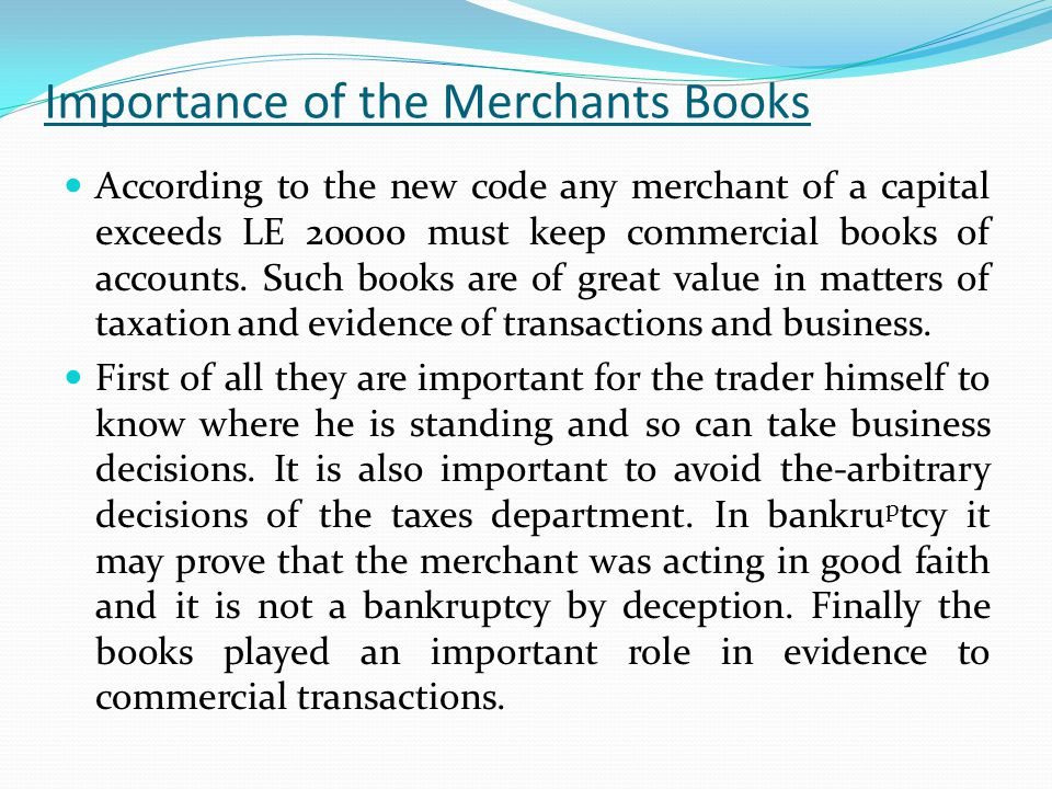 Importance of the Merchants Books According to the new code any merchant of a capital exceeds LE 20000 must keep commercial books of accounts.
