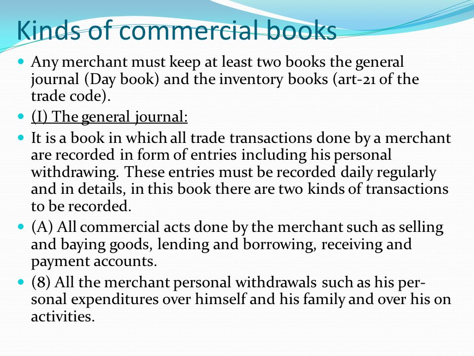 Kinds of commercial books Any merchant must keep at least two books the general journal (Day book) and the inventory books (art-21 of the trade code).