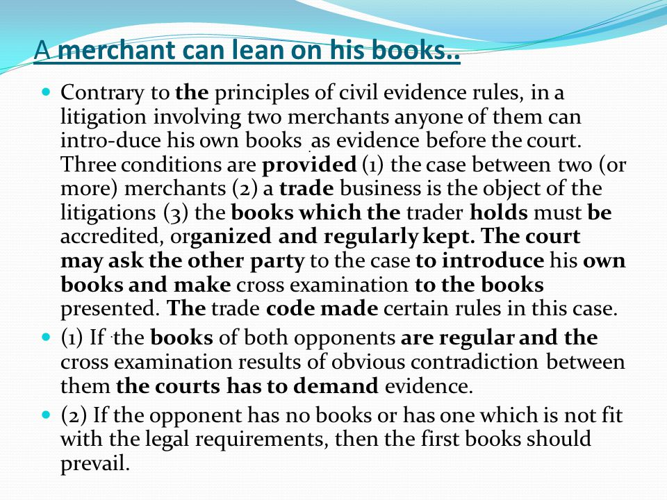 A merchant can lean on his books.. Contrary to the principles of civil evidence rules, in a litigation involving two merchants anyone of them can intr