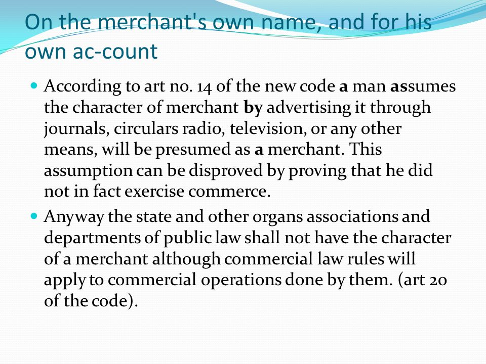 On the merchant's own name, and for his own ac-count According to art no. 14 of the new code a man assumes the character of merchant by advertising i