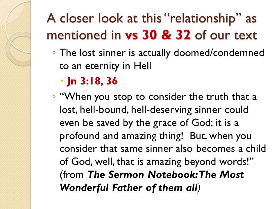A closer look at this relationship as mentioned in vs 30 & 32 of our text ◦ The lost sinner is actually doomed/condemned to an eternity in Hell  Jn 3:18, 36 ◦ When you stop to consider the truth that a lost, hell-bound, hell-deserving sinner could even be saved by the grace of God; it is a profound and amazing thing.