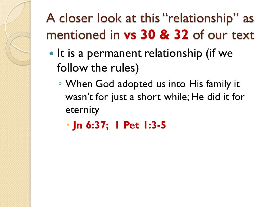 A closer look at this relationship as mentioned in vs 30 & 32 of our text It is a permanent relationship (if we follow the rules) ◦ When God adopted us into His family it wasn't for just a short while; He did it for eternity  Jn 6:37; 1 Pet 1:3-5