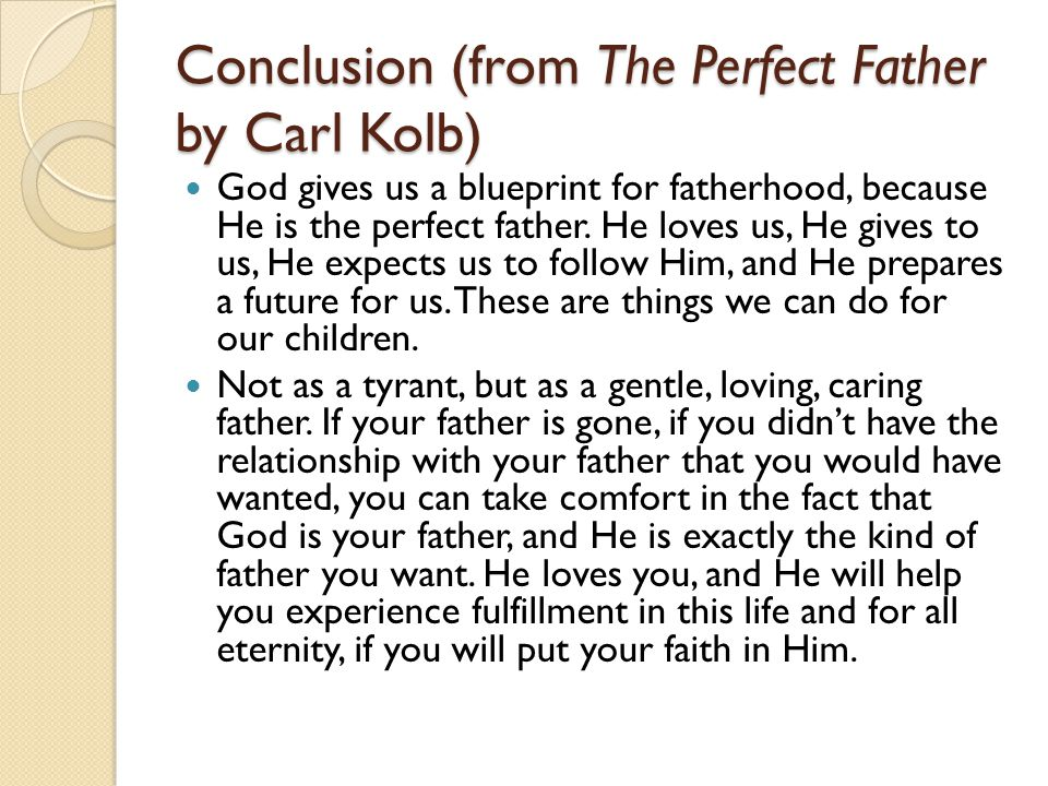 Conclusion (from The Perfect Father by Carl Kolb) God gives us a blueprint for fatherhood, because He is the perfect father.