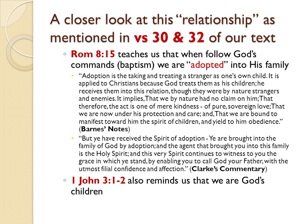 A closer look at this relationship as mentioned in vs 30 & 32 of our text ◦ Rom 8:15 teaches us that when follow God's commands (baptism) we are adopted into His family  Adoption is the taking and treating a stranger as one s own child.