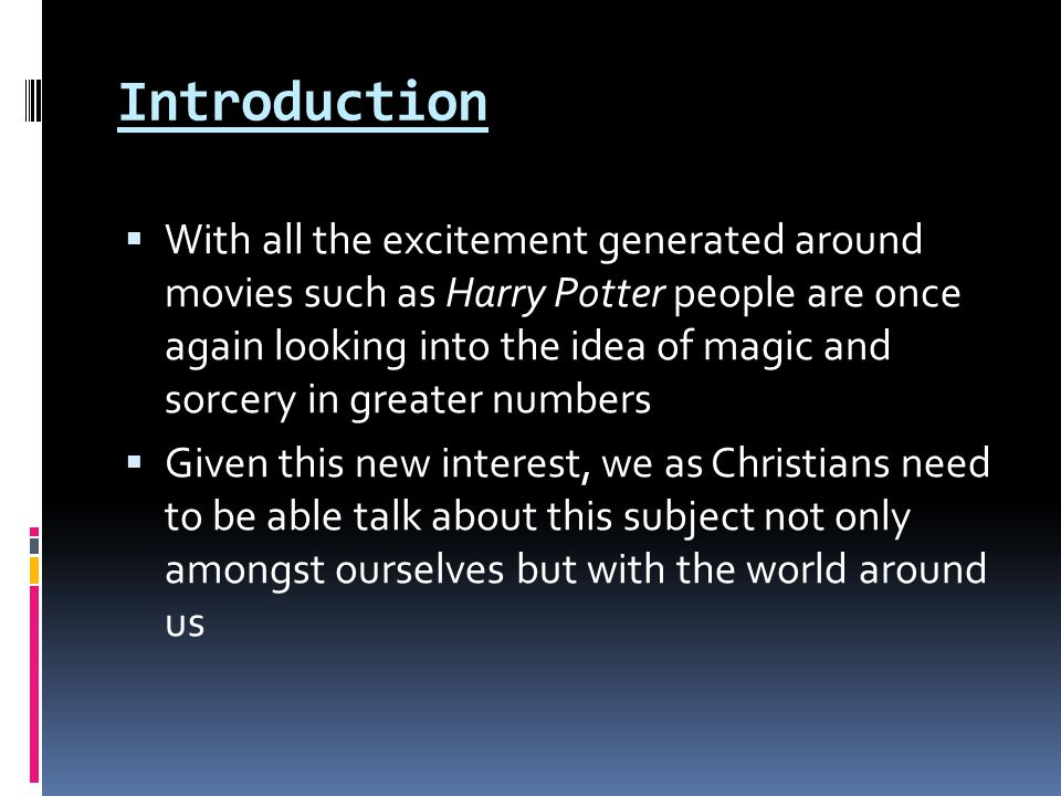 Introduction WWith all the excitement generated around movies such as Harry Potter people are once again looking into the idea of magic and sorcery in greater numbers GGiven this new interest, we as Christians need to be able talk about this subject not only amongst ourselves but with the world around us