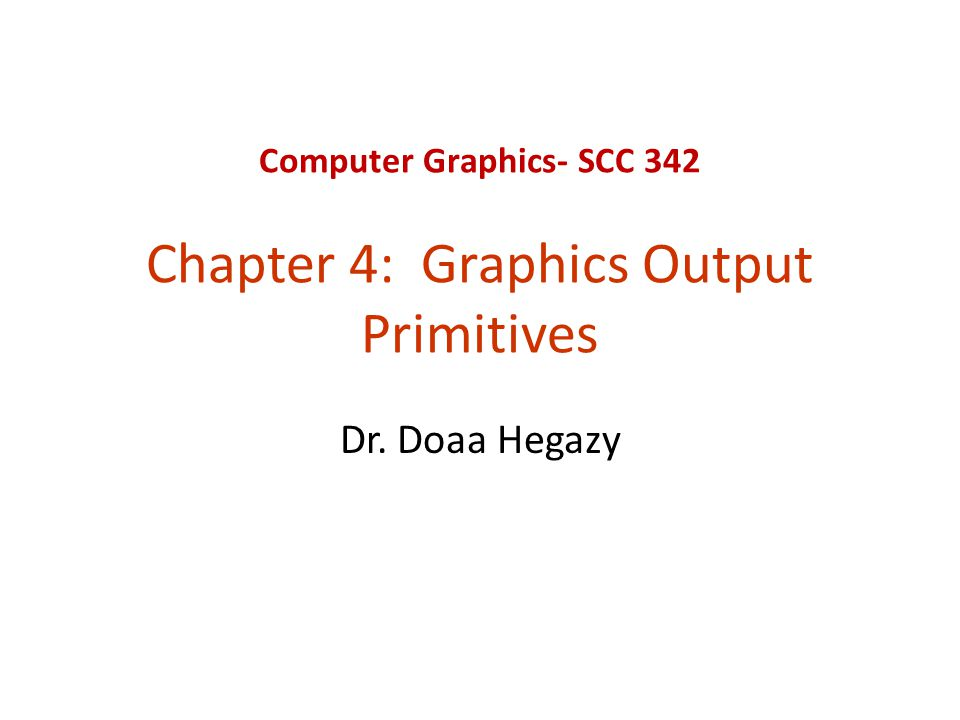 Computer Graphics- SCC 342 Chapter 4: Graphics Output Primitives Dr. Doaa Hegazy