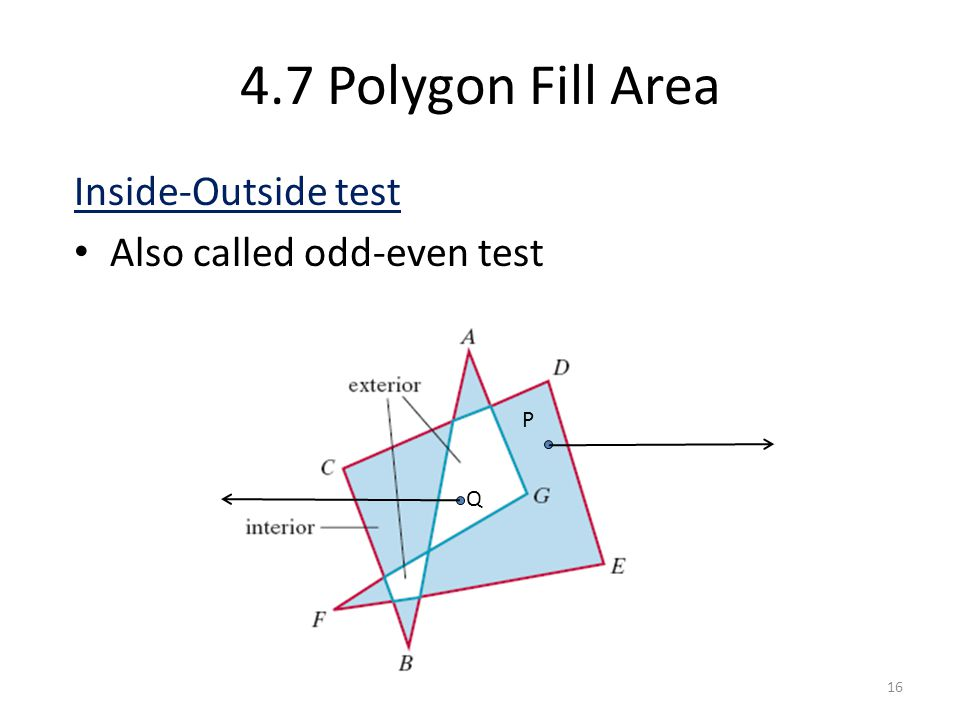4.7 Polygon Fill Area Inside-Outside test Also called odd-even test 16 P Q