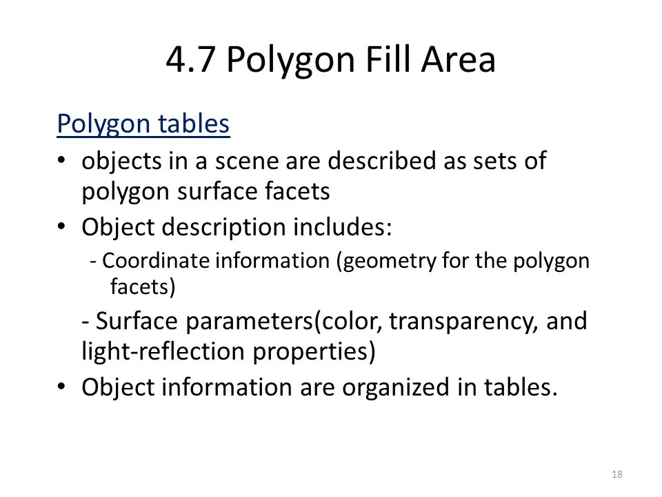 4.7 Polygon Fill Area Polygon tables objects in a scene are described as sets of polygon surface facets Object description includes: - Coordinate info