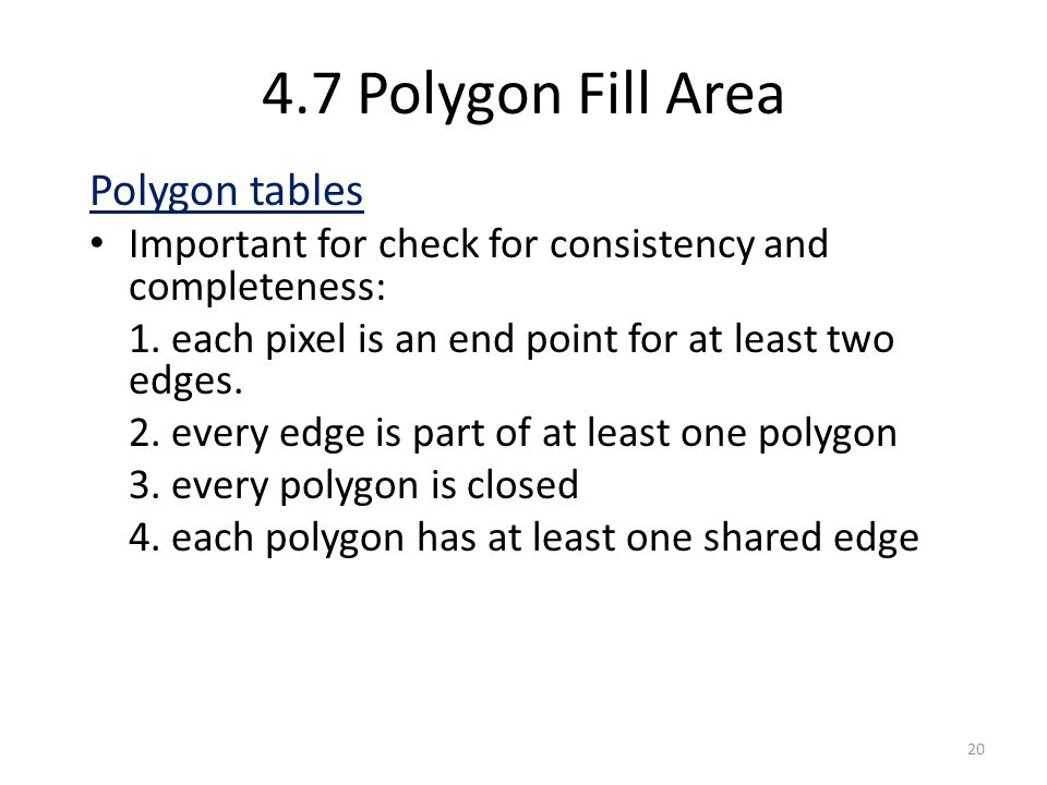 4.7 Polygon Fill Area Polygon tables Important for check for consistency and completeness: 1. each pixel is an end point for at least two edges. 2. ev