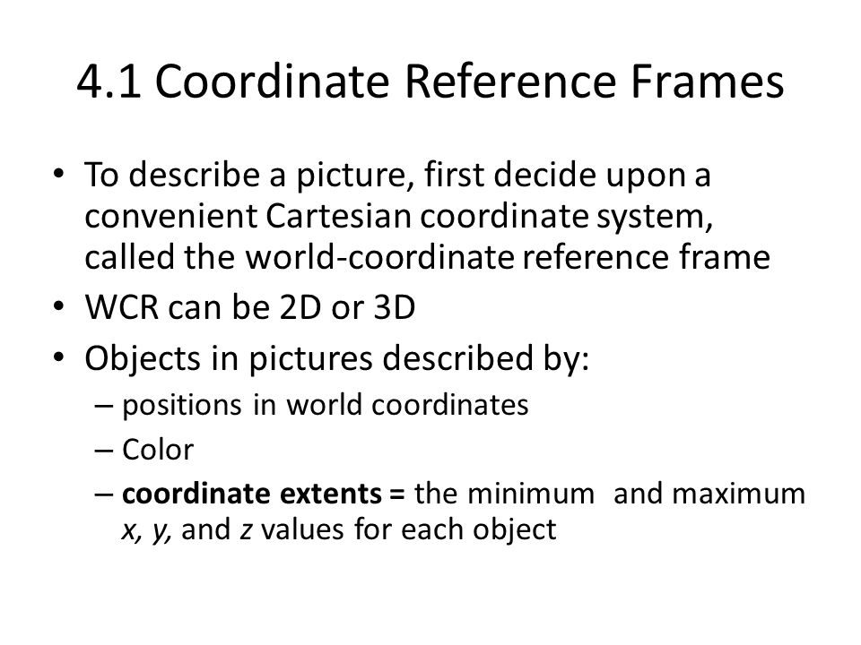 4.1 Coordinate Reference Frames To describe a picture, first decide upon a convenient Cartesian coordinate system, called the world-coordinate referen