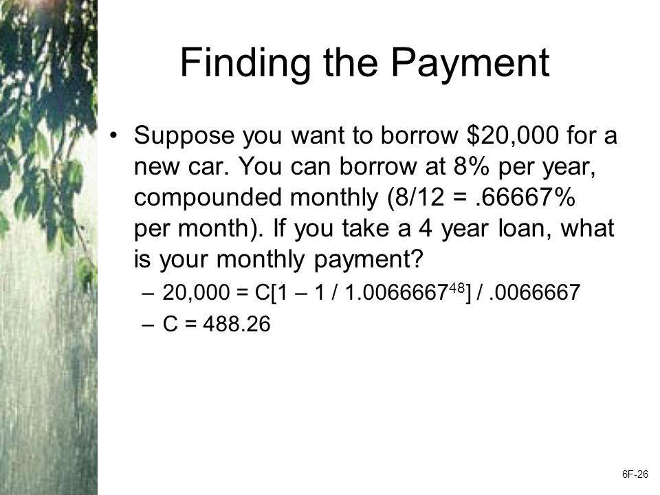 Finding the Payment Suppose you want to borrow $20,000 for a new car. You can borrow at 8% per year, compounded monthly (8/12 =.66667% per month). If