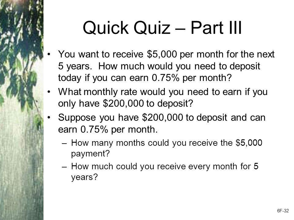Quick Quiz – Part III You want to receive $5,000 per month for the next 5 years. How much would you need to deposit today if you can earn 0.75% per mo