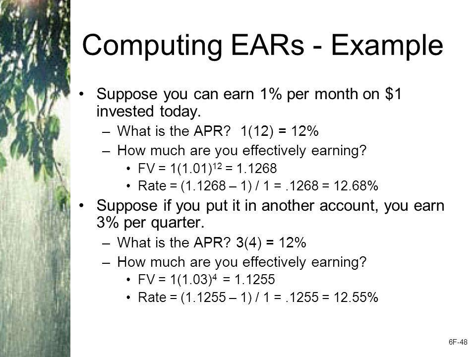 Computing EARs - Example Suppose you can earn 1% per month on $1 invested today. –What is the APR? 1(12) = 12% –How much are you effectively earning?