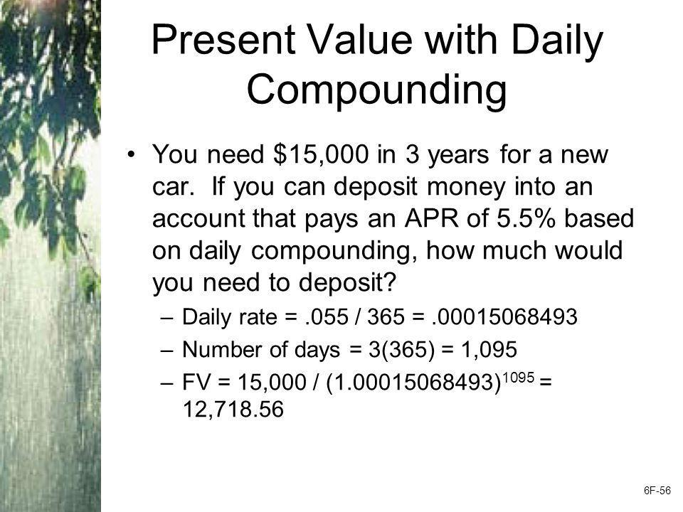 Present Value with Daily Compounding You need $15,000 in 3 years for a new car. If you can deposit money into an account that pays an APR of 5.5% base