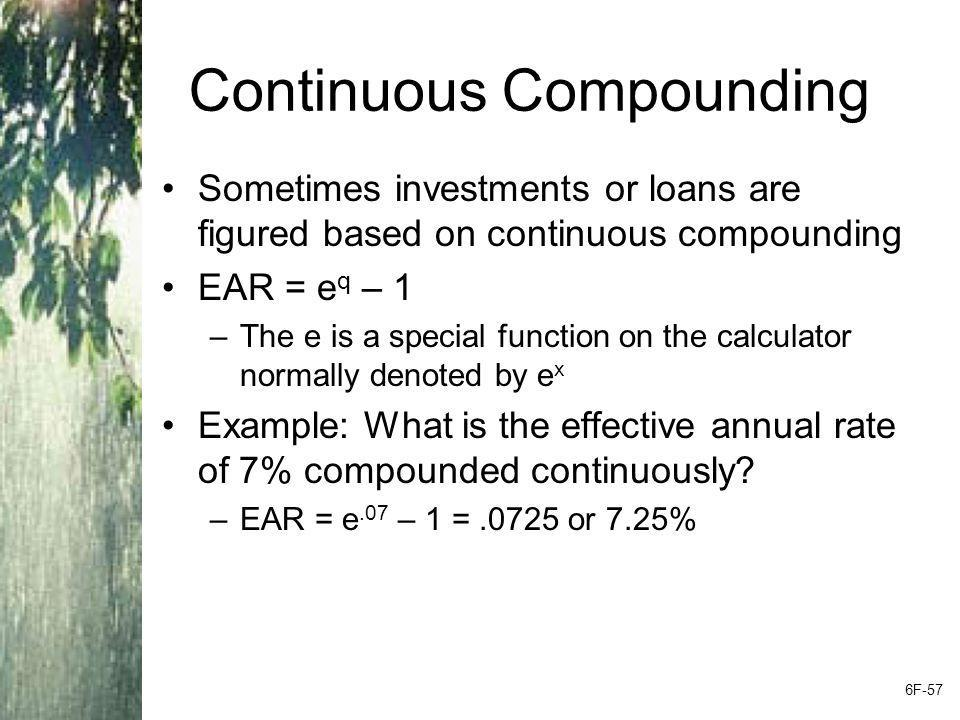 Continuous Compounding Sometimes investments or loans are figured based on continuous compounding EAR = e q – 1 –The e is a special function on the ca