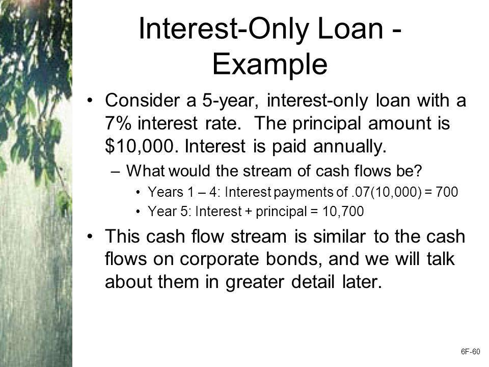 Interest-Only Loan - Example Consider a 5-year, interest-only loan with a 7% interest rate. The principal amount is $10,000. Interest is paid annually