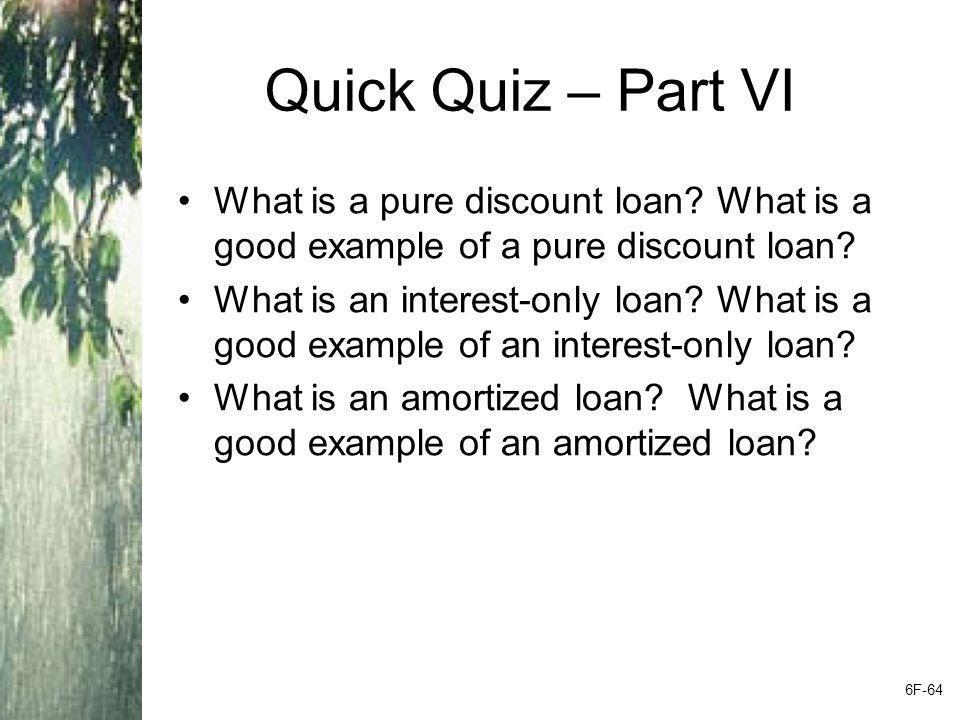 Quick Quiz – Part VI What is a pure discount loan? What is a good example of a pure discount loan? What is an interest-only loan? What is a good examp
