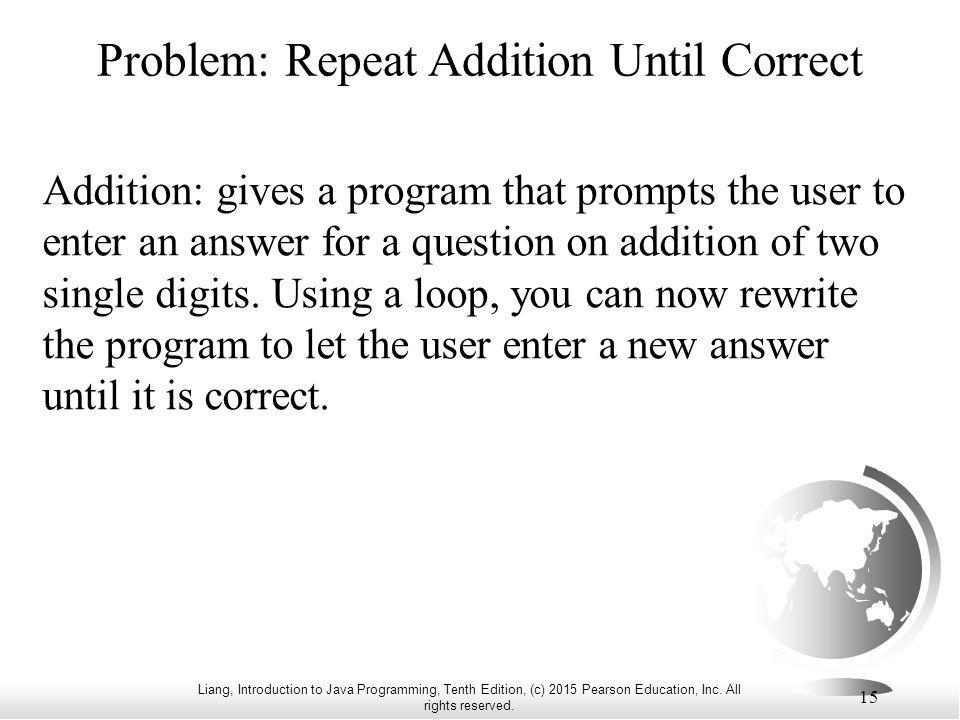 Liang, Introduction to Java Programming, Tenth Edition, (c) 2015 Pearson Education, Inc. All rights reserved. 15 Problem: Repeat Addition Until Correc