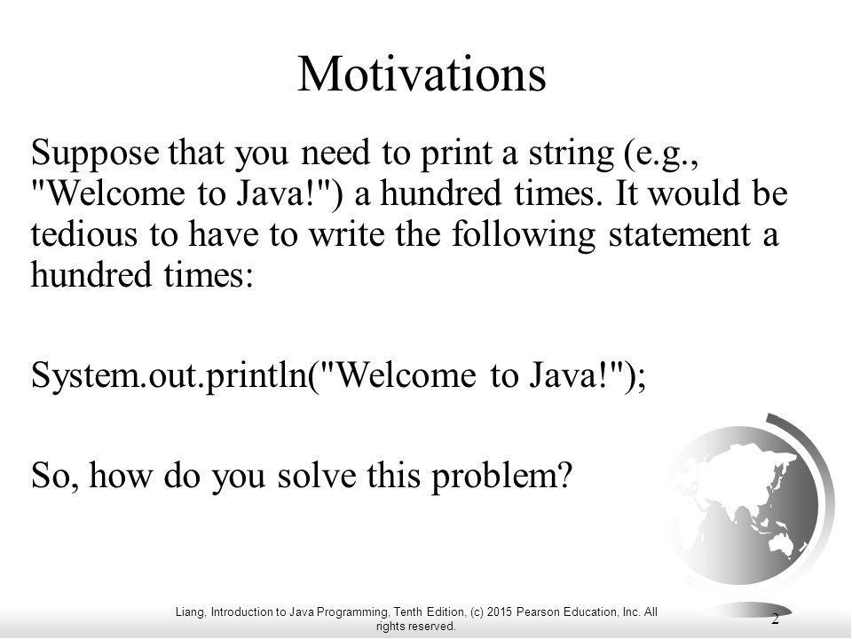 Liang, Introduction to Java Programming, Tenth Edition, (c) 2015 Pearson Education, Inc. All rights reserved. 2 Motivations Suppose that you need to p