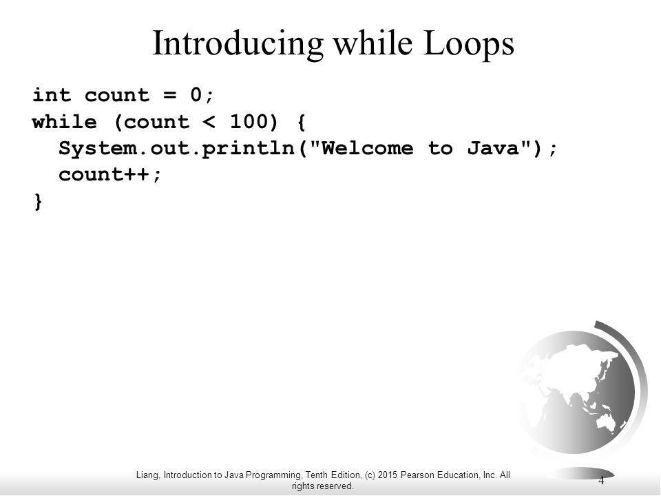 Liang, Introduction to Java Programming, Tenth Edition, (c) 2015 Pearson Education, Inc. All rights reserved. 4 Introducing while Loops int count = 0;