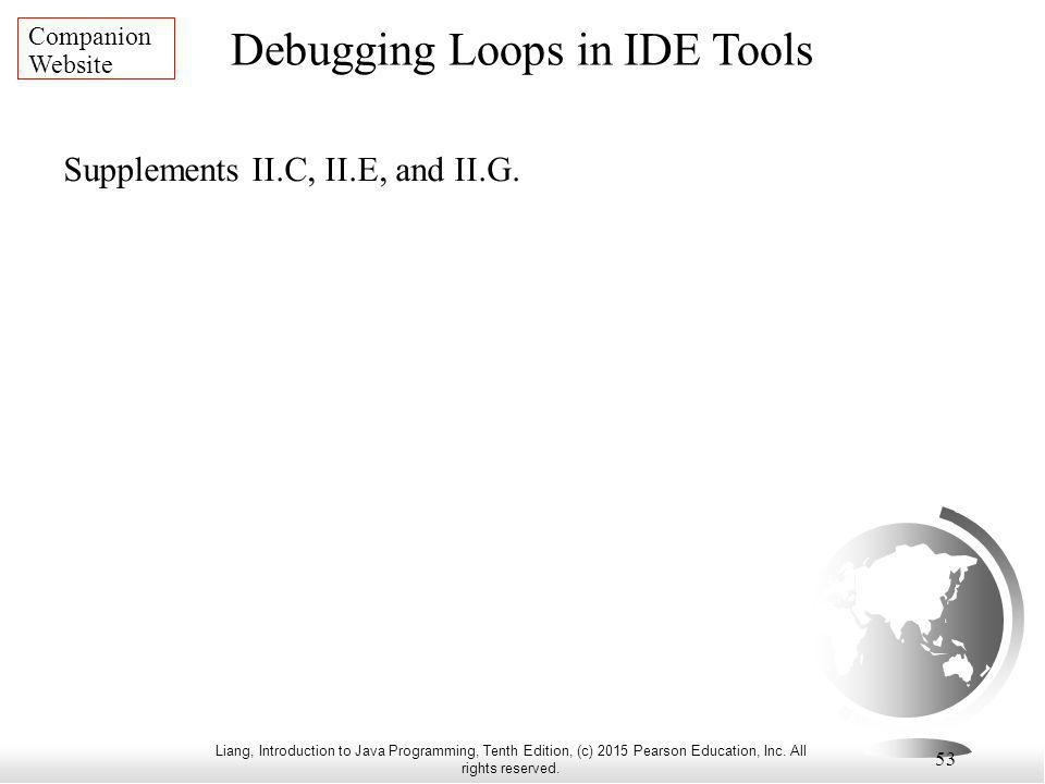Liang, Introduction to Java Programming, Tenth Edition, (c) 2015 Pearson Education, Inc. All rights reserved. 53 Debugging Loops in IDE Tools Companio