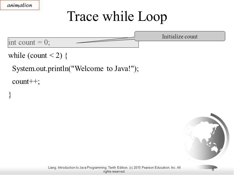 Liang, Introduction to Java Programming, Tenth Edition, (c) 2015 Pearson Education, Inc. All rights reserved. 6 Trace while Loop int count = 0; while