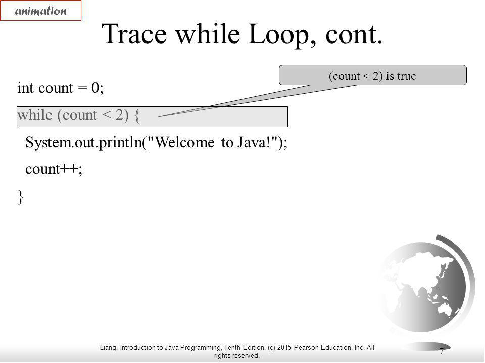 Liang, Introduction to Java Programming, Tenth Edition, (c) 2015 Pearson Education, Inc. All rights reserved. 7 Trace while Loop, cont. int count = 0;