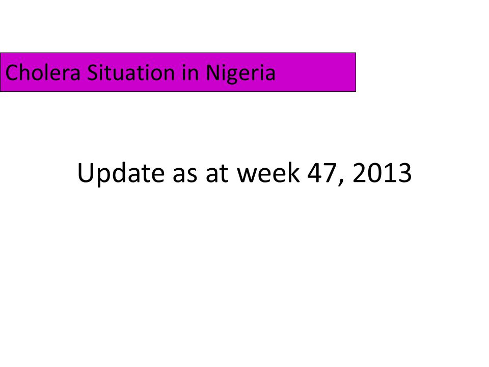 Summary 4328 cholera cases (68 Lab-confirmed) including 147 deaths have been reported between week01 and week47, 2013 from 17 States (53 LGAs).
