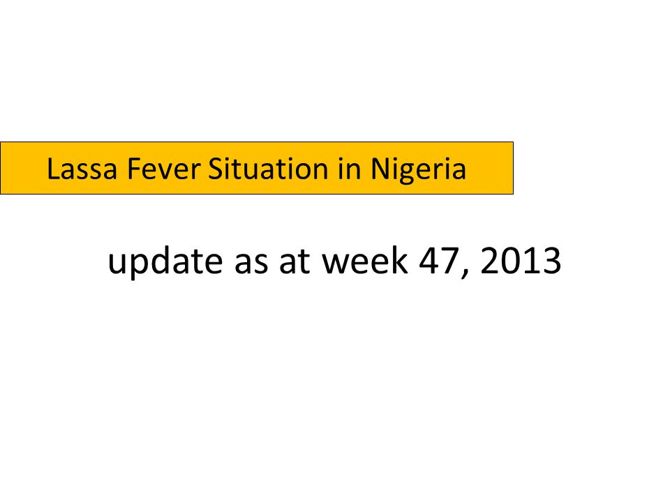 Map of Nigeria showing areas affected by Lassa Fever, Weeks 01-47, 2012/2013 1 – 5 Cases 6 – 10 Cases > 10 Cases Cases = 1572; Lab C.= 183; Deaths = 109 Affected: LGAs = 42; States = 23 Cases = 1191; Lab C.= 160; Deaths=35 Affected: LGAs = 27; States = 14 Legend 2012 2013