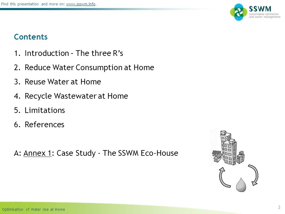 Optimisation of Water Use at Home Find this presentation and more on: www.ssswm.info.www.ssswm.info Implications of R-R-R Reduction of water consumption, Reuse, Recycle leads to: Reduction of pressure on water resources, Less demand for large water supply systems and facilities (e.g.