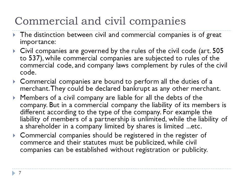 Commercial and civil companies 8  Under the new code of commerce issued by the law n° 17/1999, a company is considered commercial if it assumes one of the forms prescribed the laws regulating companies, without any consideration for the object of the company Accordingly, are commercial by virtue of their form: the partnership, the limited partnership, the joint stock company, the company with limited liability and the partnership limited by shares.