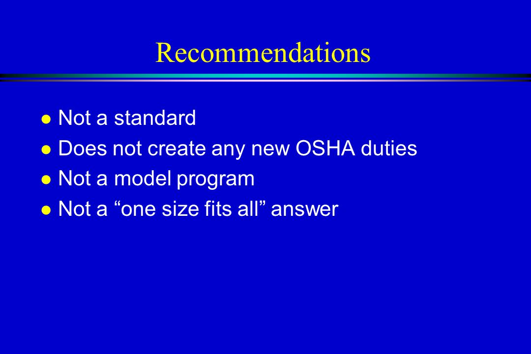 Recommendations l Not a standard l Does not create any new OSHA duties l Not a model program l Not a one size fits all answer