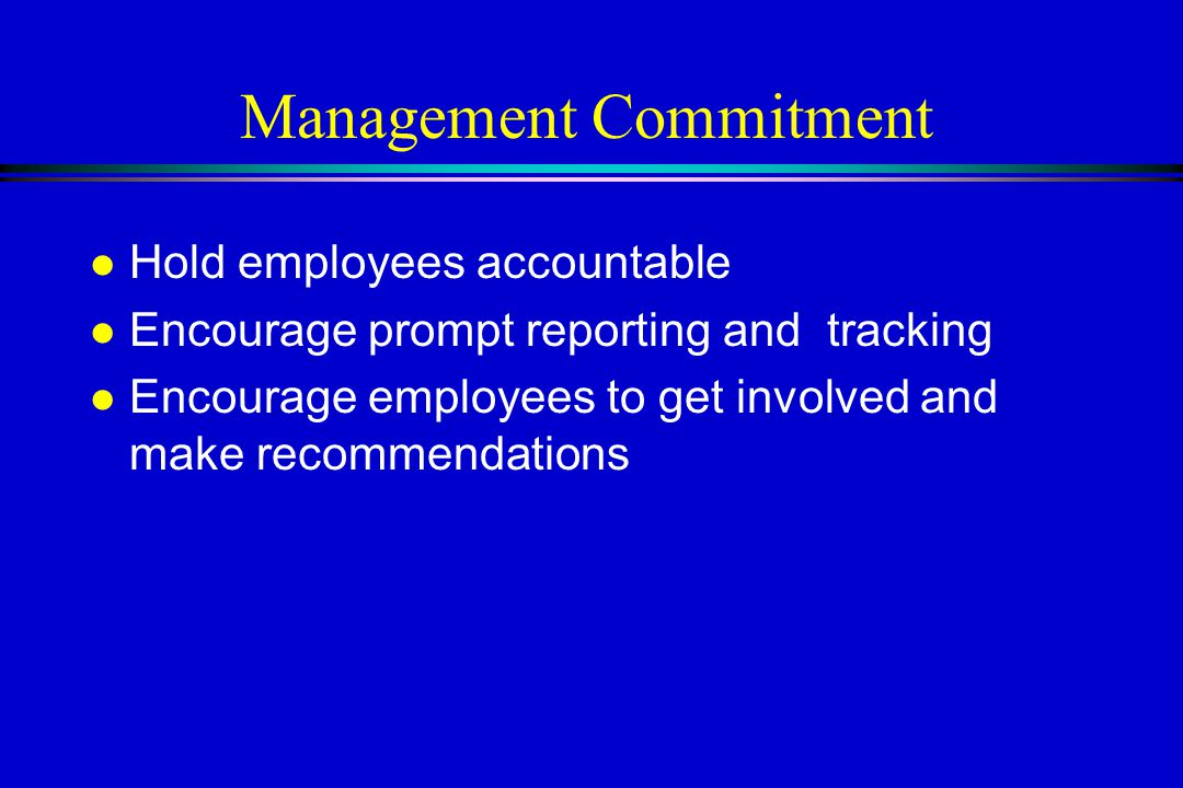 Management Commitment l Hold employees accountable l Encourage prompt reporting and tracking l Encourage employees to get involved and make recommendations