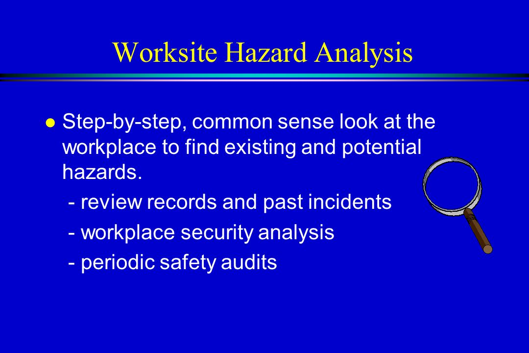 Worksite Hazard Analysis l Step-by-step, common sense look at the workplace to find existing and potential hazards.