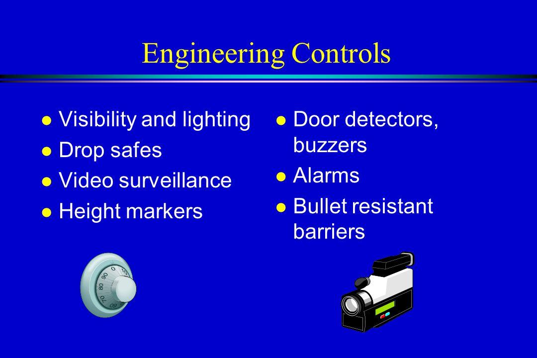 Engineering Controls l Door detectors, buzzers l Alarms l Bullet resistant barriers l Visibility and lighting l Drop safes l Video surveillance l Height markers