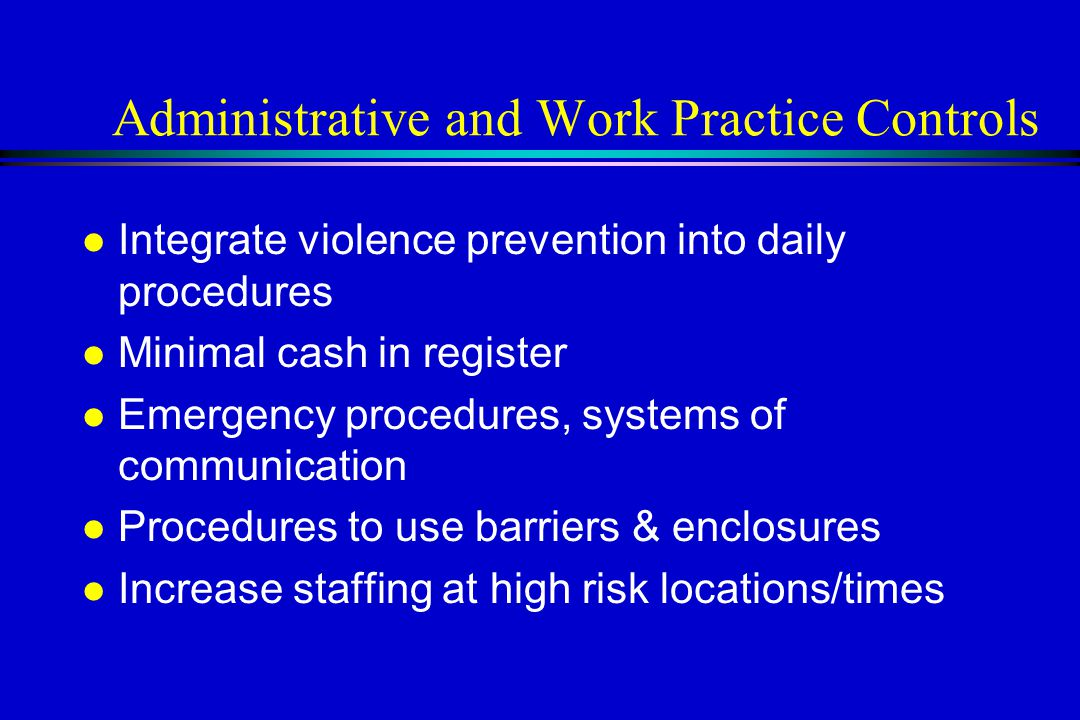 Administrative and Work Practice Controls l Integrate violence prevention into daily procedures l Minimal cash in register l Emergency procedures, systems of communication l Procedures to use barriers & enclosures l Increase staffing at high risk locations/times