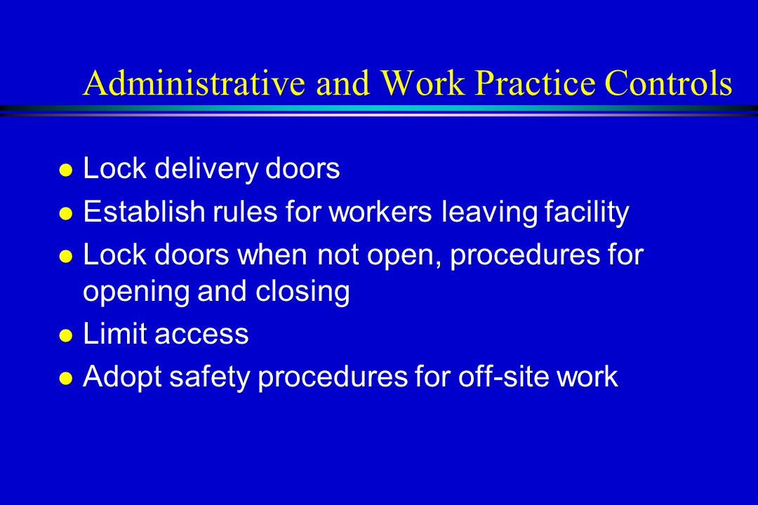 Administrative and Work Practice Controls l Lock delivery doors l Establish rules for workers leaving facility l Lock doors when not open, procedures for opening and closing l Limit access l Adopt safety procedures for off-site work
