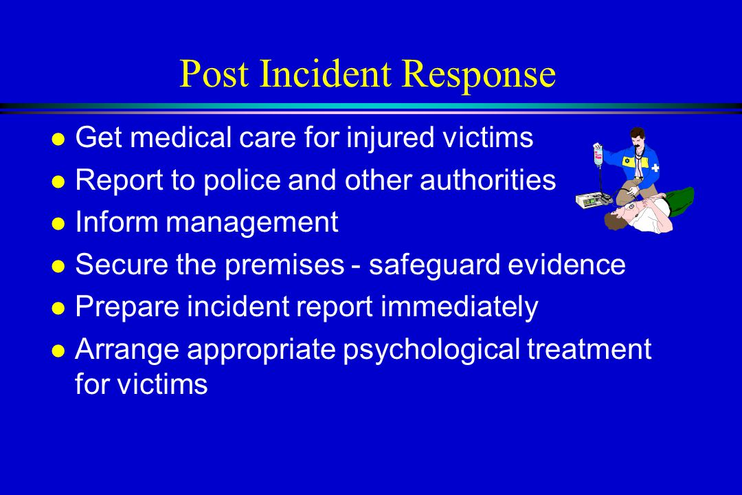 Post Incident Response l Get medical care for injured victims l Report to police and other authorities l Inform management l Secure the premises - safeguard evidence l Prepare incident report immediately l Arrange appropriate psychological treatment for victims