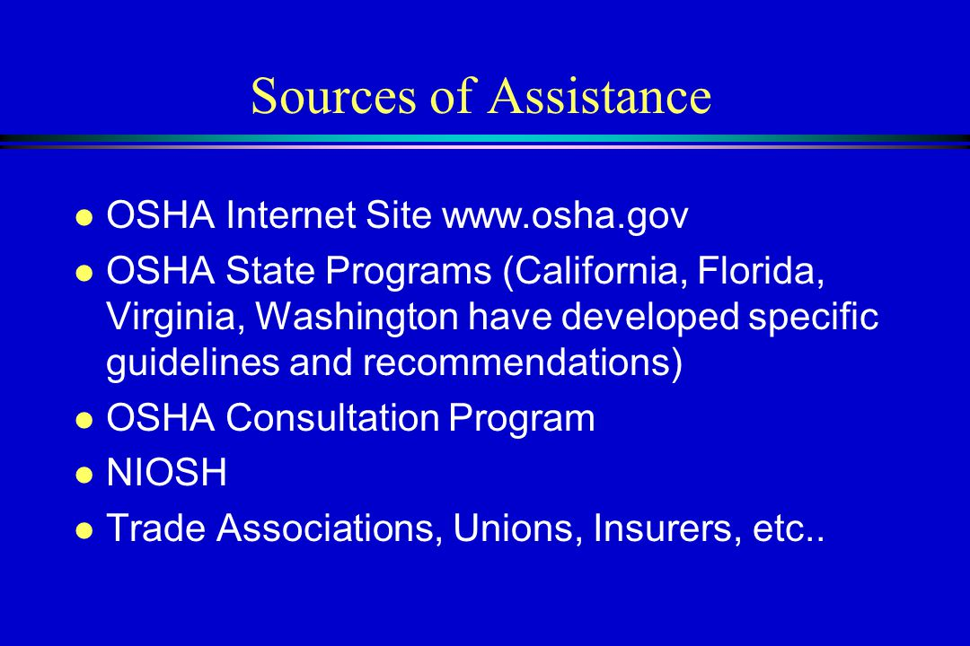 Sources of Assistance l OSHA Internet Site www.osha.gov l OSHA State Programs (California, Florida, Virginia, Washington have developed specific guidelines and recommendations) l OSHA Consultation Program l NIOSH l Trade Associations, Unions, Insurers, etc..