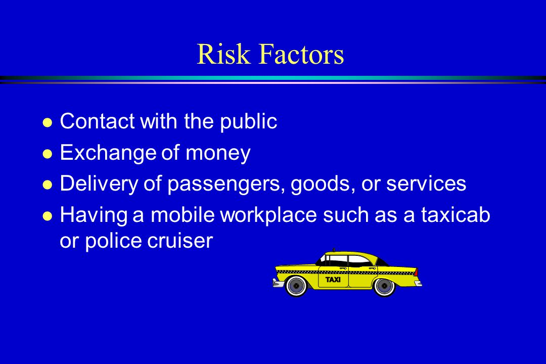 Risk Factors l Contact with the public l Exchange of money l Delivery of passengers, goods, or services l Having a mobile workplace such as a taxicab or police cruiser