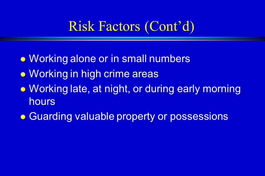Risk Factors (Cont'd) l Working alone or in small numbers l Working in high crime areas l Working late, at night, or during early morning hours l Guarding valuable property or possessions