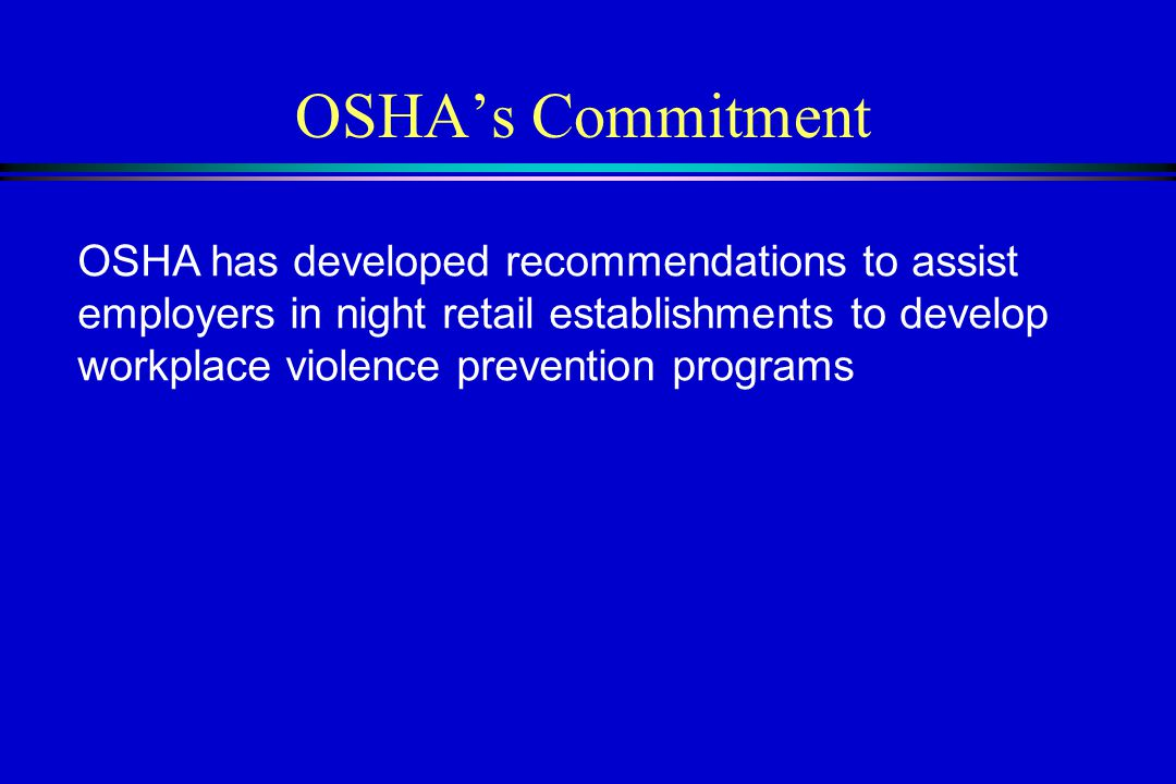 OSHA's Commitment OSHA has developed recommendations to assist employers in night retail establishments to develop workplace violence prevention programs