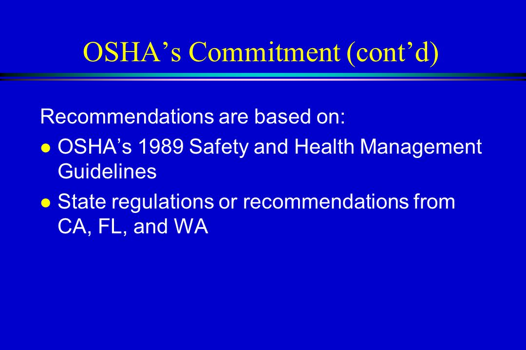 OSHA's Commitment (cont'd) Recommendations are based on: l OSHA's 1989 Safety and Health Management Guidelines l State regulations or recommendations from CA, FL, and WA