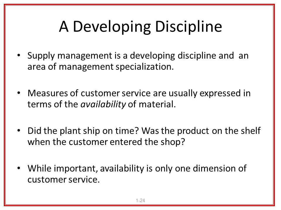 A Developing Discipline Supply management is a developing discipline and an area of management specialization. Measures of customer service are usuall