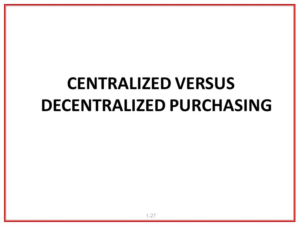 CENTRALIZED VERSUS DECENTRALIZED PURCHASING 1-27